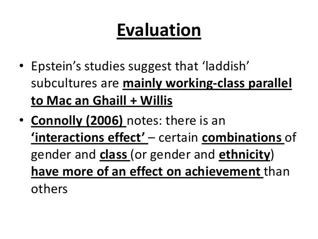 Evaluation • Epstein's studies suggest that 'laddish' subcultures are mainly working-class parallel to Mac an Ghaill + Wil...