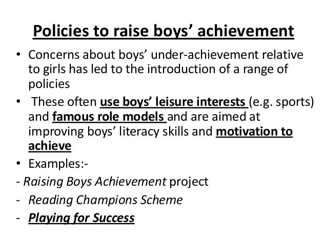 Policies to raise boys' achievement • Concerns about boys' under-achievement relative to girls has led to the introduction...