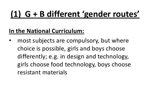 (1) G + B different 'gender routes' In the National Curriculum: • most subjects are compulsory, but where choice is possib...