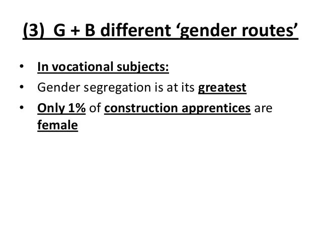 (3) G + B different 'gender routes' • In vocational subjects: • Gender segregation is at its greatest • Only 1% of constru...