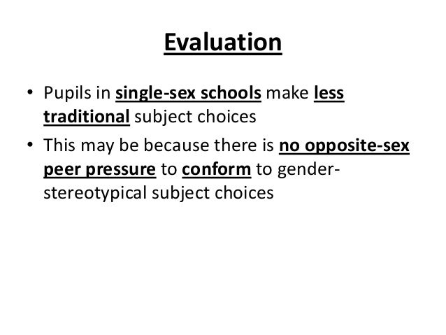 Evaluation • Pupils in single-sex schools make less traditional subject choices • This may be because there is no opposite...