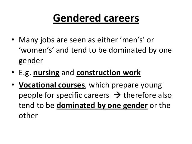 Gendered careers • Many jobs are seen as either 'men's' or 'women's' and tend to be dominated by one gender • E.g. nursing...