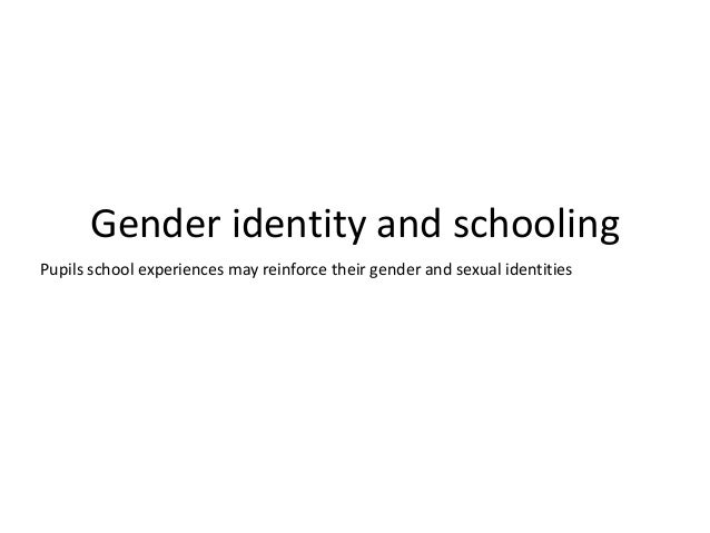 Gender identity and schooling Pupils school experiences may reinforce their gender and sexual identities