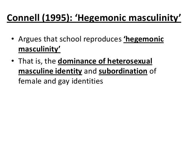 Connell (1995): 'Hegemonic masculinity' • Argues that school reproduces 'hegemonic masculinity' • That is, the dominance o...