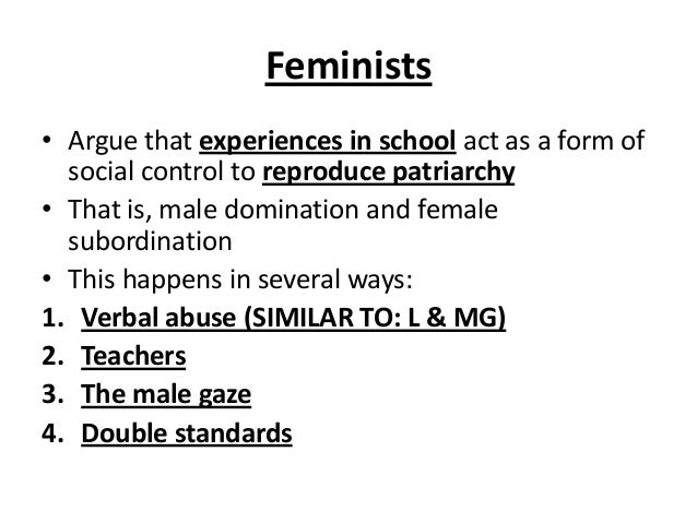 Feminists • Argue that experiences in school act as a form of social control to reproduce patriarchy • That is, male domin...
