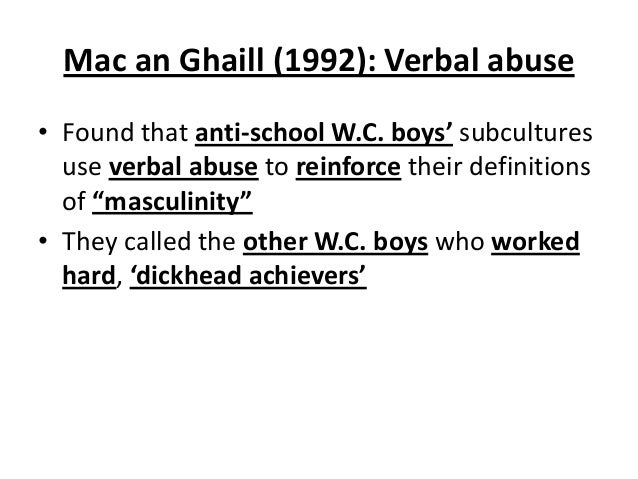 Mac an Ghaill (1992): Verbal abuse • Found that anti-school W.C. boys' subcultures use verbal abuse to reinforce their def...