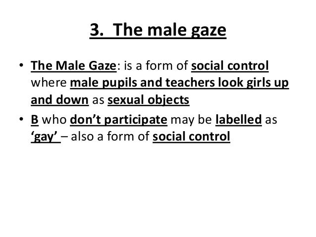 3. The male gaze • The Male Gaze: is a form of social control where male pupils and teachers look girls up and down as sex...