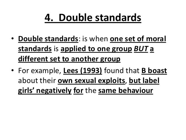 4. Double standards • Double standards: is when one set of moral standards is applied to one group BUT a different set to ...