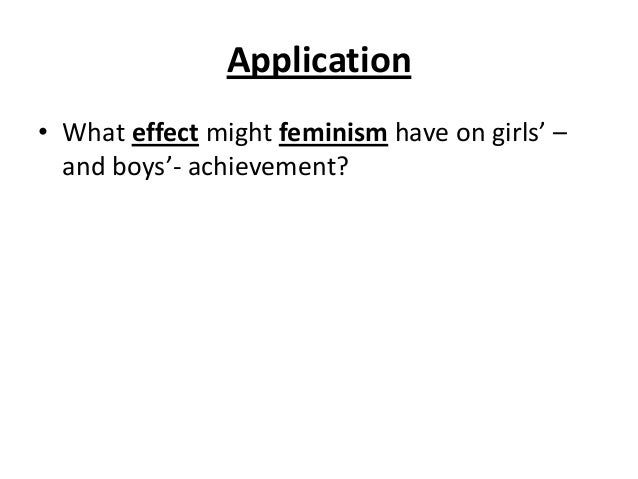Application • What effect might feminism have on girls' – and boys'- achievement?