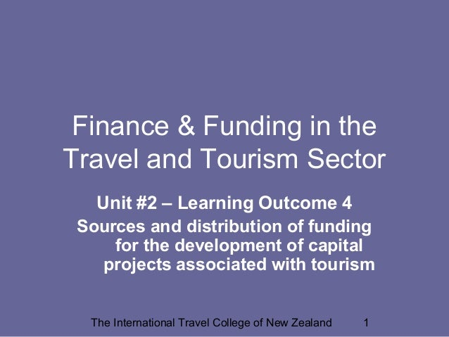The International Travel College of New Zealand 1 Finance & Funding in the Travel and Tourism Sector Unit #2 – Learning Ou...