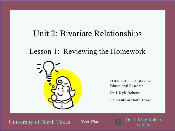 Unit 2: Bivariate Relationships Lesson 1:  Reviewing the Homework EDER 6010:  Statistics for Educational Research Dr. J. K...