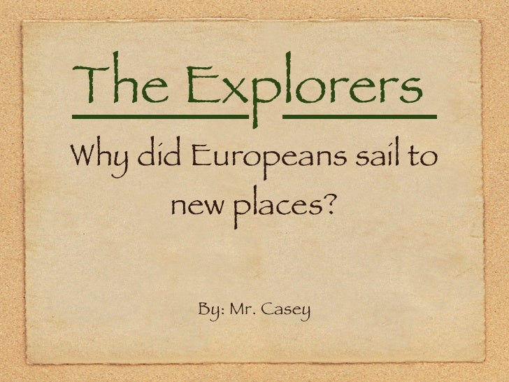 The Ex p lorers  Why did Europeans sail to new places? <ul><li>By: Mr. Casey </li></ul>