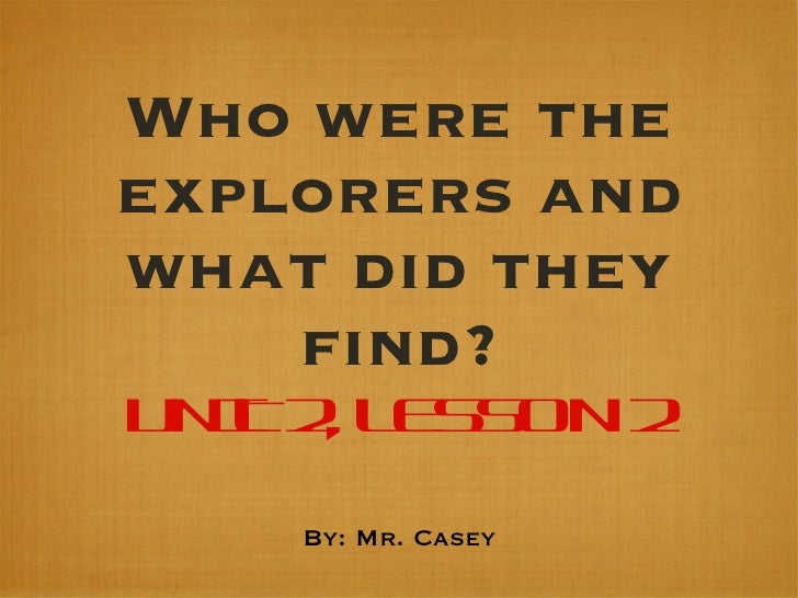 Who were the explorers and what did they find? UNIT 2, LESSON 2 <ul><li>By: Mr. Casey </li></ul>