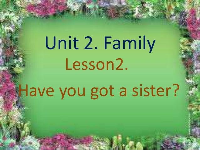 Unit 2. Family      Lesson2.Have you got a sister?