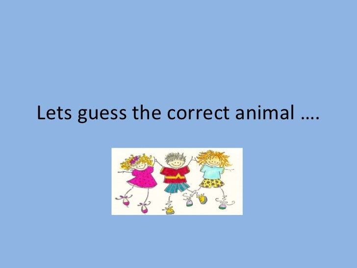 Lets guess the correct animal ….