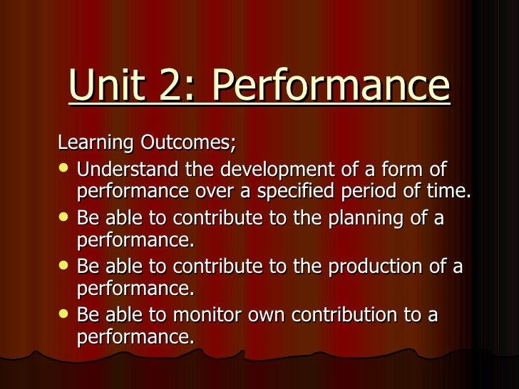 Unit 2: Performance <ul><li>Learning Outcomes; </li></ul><ul><li>Understand the development of a form of performance over ...