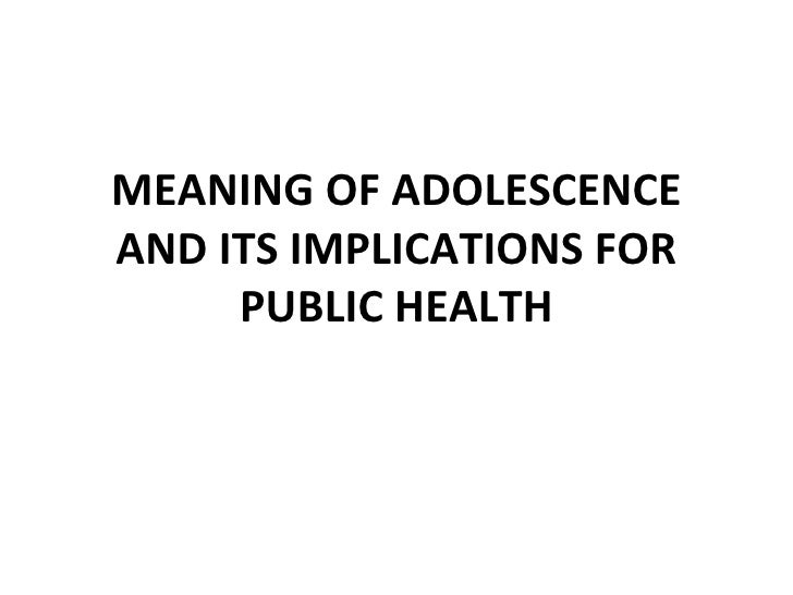 MEANING OF ADOLESCENCEAND ITS IMPLICATIONS FOR     PUBLIC HEALTH