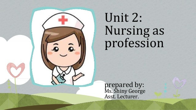 Unit 2: Nursing as profession prepared by: Ms. Shiny George Asst. Lecturer.