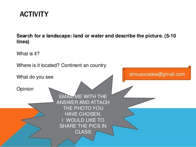ACTIVITY Search for a landscape: land or water and describe the picture. (5-10 lines) What is it? Where is it located? Con...
