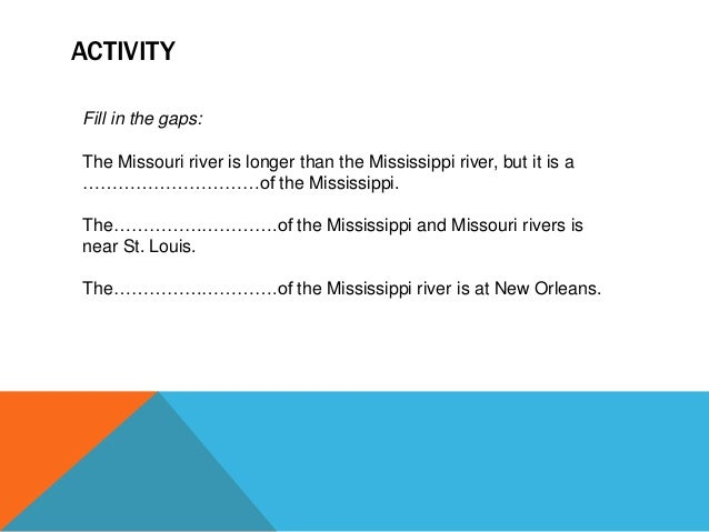 ACTIVITY Fill in the gaps: The Missouri river is longer than the Mississippi river, but it is a …………………………of the Mississip...