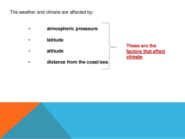 The weather and climate are affected by: • atmospheric preassure • latitude • altitude • distance from the coast/sea. Thes...