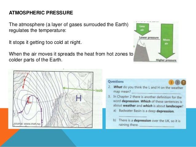 ATMOSPHERIC PRESSURE The atmosphere (a layer of gases surrouded the Earth) regulates the temperature: It stops it getting ...