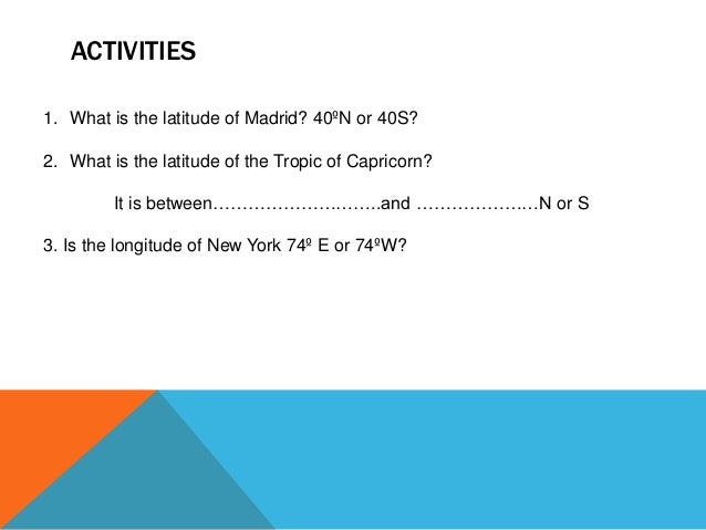 ACTIVITIES 1. What is the latitude of Madrid? 40ºN or 40S? 2. What is the latitude of the Tropic of Capricorn? It is betwe...
