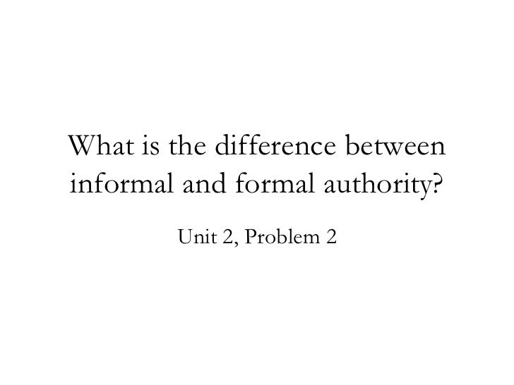 formal authority You receive formal power in accordance with your position in the company and the authority associated with that position conversely, your informal power stems from the relationships you build and .