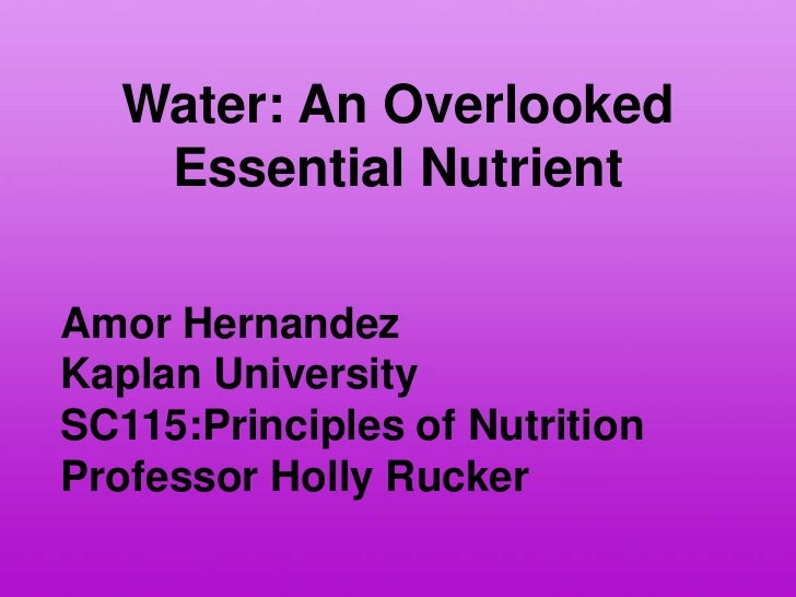 Water: An Overlooked    Essential NutrientAmor HernandezKaplan UniversitySC115:Principles of NutritionProfessor Holly Rucker