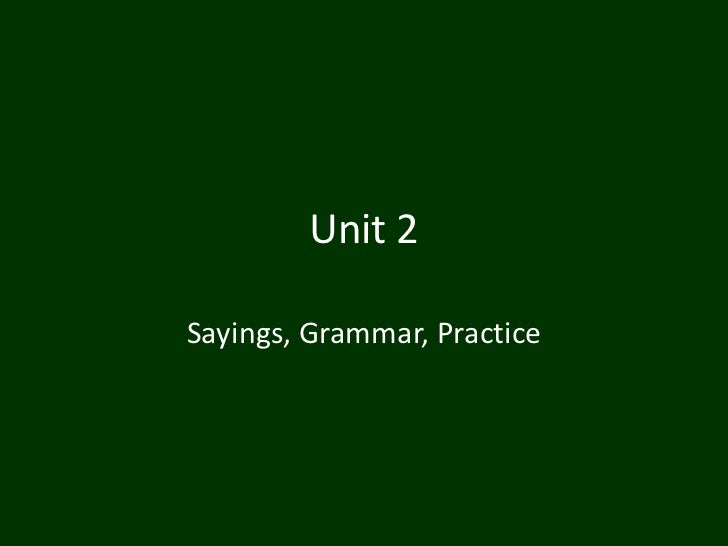 Unit 2Sayings, Grammar, Practice