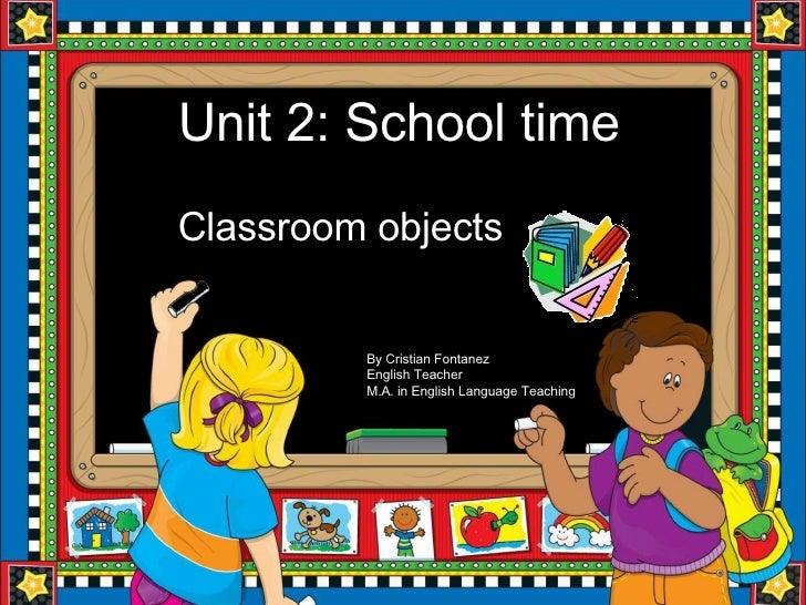 Unit 2: School time Classroom objects By Cristian Fontanez English Teacher M.A. in English Language Teaching