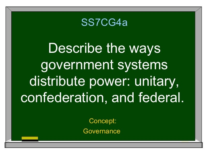 SS7CG4a    Describe the ways   government systems distribute power: unitary,confederation, and federal.           Concept:...