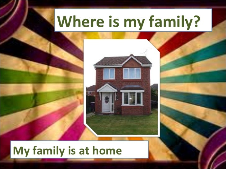 Where is my family?  My family is at home