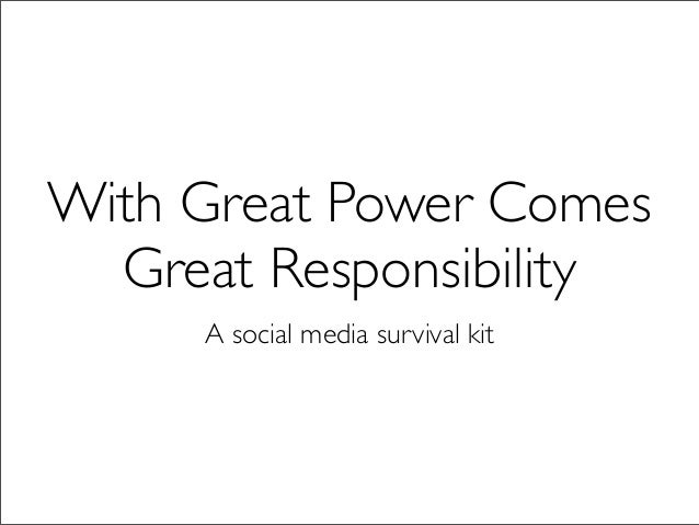 With Great Power Comes  Great Responsibility     A social media survival kit
