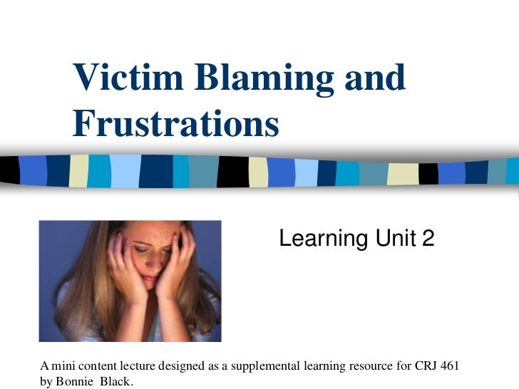 Victim Blaming and Frustrations<br />Learning Unit 2<br />A mini content lecture designed as a supplemental learning r...