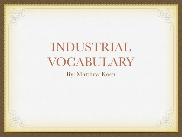 INDUSTRIALVOCABULARY  By: Matthew Koen