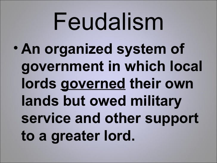 Feudalism <ul><li>An organized system of government in which local lords  governed  their own lands but owed military serv...