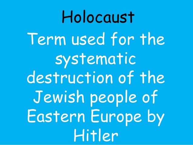Holocaust  Term used for the  systematic  destruction of the  Jewish people of  Eastern Europe by  Hitler