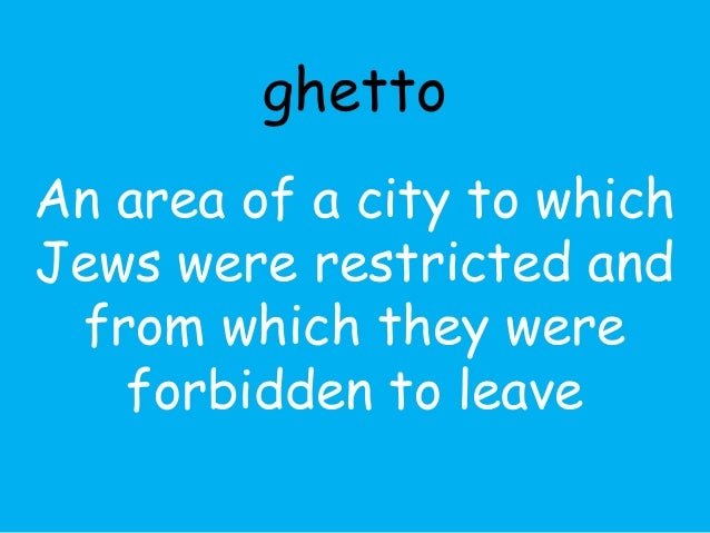ghetto  An area of a city to which  Jews were restricted and  from which they were  forbidden to leave