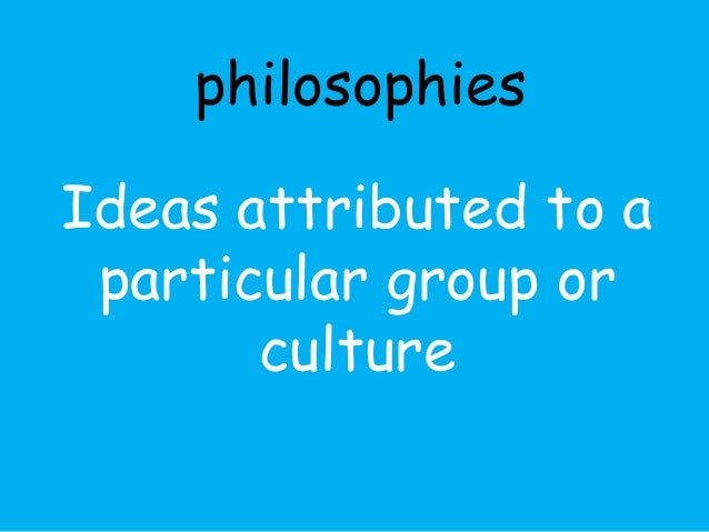 philosophies  Ideas attributed to a  particular group or  culture