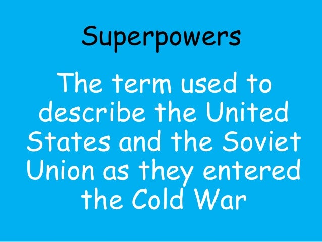 Superpowers  The term used to  describe the United  States and the Soviet  Union as they entered  the Cold War