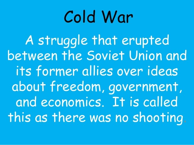 Cold War  A struggle that erupted  between the Soviet Union and  its former allies over ideas  about freedom, government, ...
