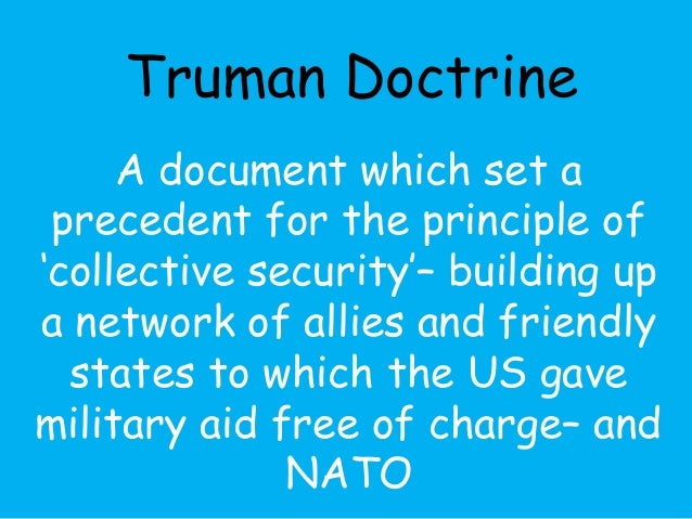 Truman Doctrine  A document which set a  precedent for the principle of  'collective security'– building up  a network of ...