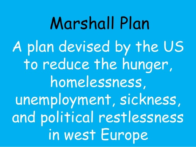 Marshall Plan  A plan devised by the US  to reduce the hunger,  homelessness,  unemployment, sickness,  and political rest...