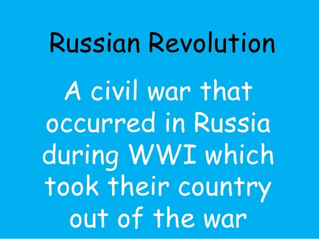 Russian Revolution  A civil war that  occurred in Russia  during WWI which  took their country  out of the war