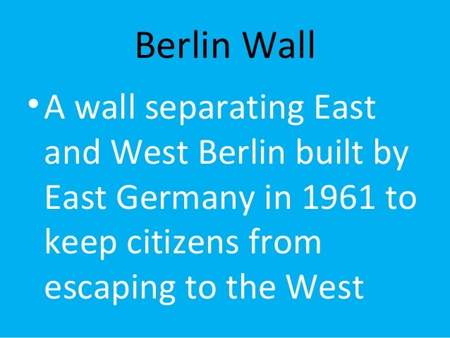 Berlin Wall  •A wall separating East  and West Berlin built by  East Germany in 1961 to  keep citizens from  escaping to t...