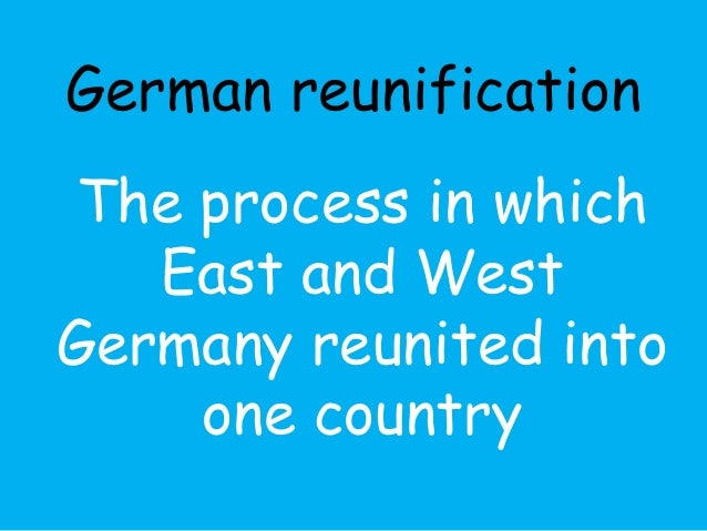 German reunification  The process in which  East and West  Germany reunited into  one country