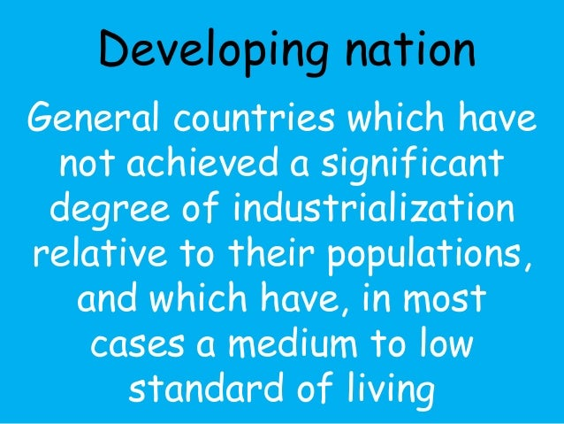 Developing nation  General countries which have  not achieved a significant  degree of industrialization  relative to thei...