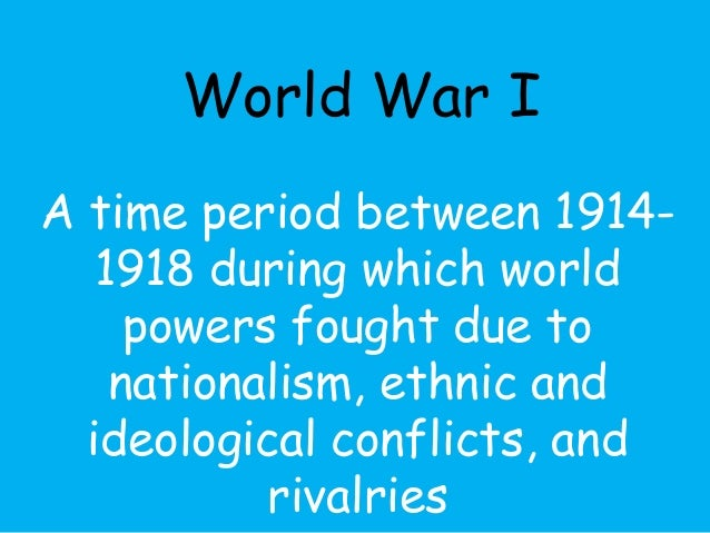 World War I  A time period between 1914-  1918 during which world  powers fought due to  nationalism, ethnic and  ideologi...