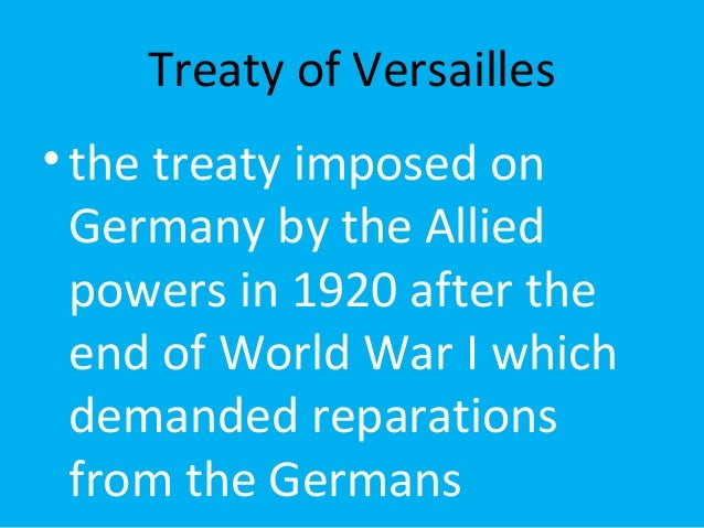 Treaty of Versailles  • the treaty imposed on  Germany by the Allied  powers in 1920 after the  end of World War I which  ...